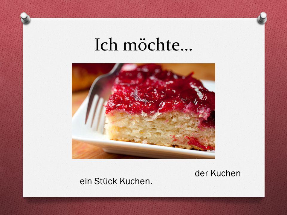 Ich möchte… ein Stück Kuchen. der Kuchen
