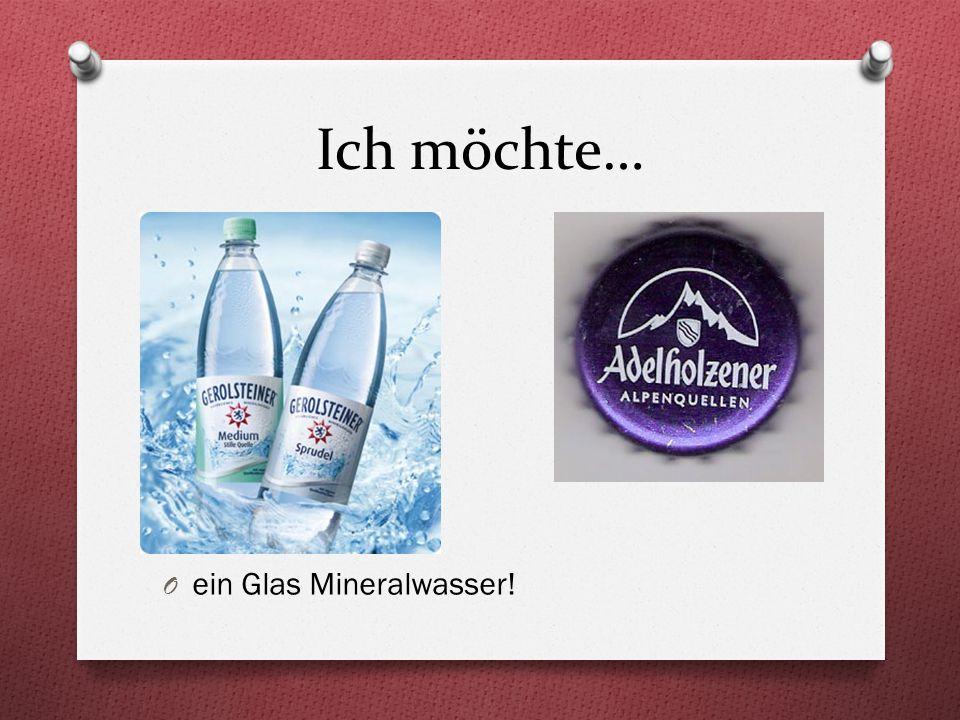 Ich möchte… O ein Glas Mineralwasser!