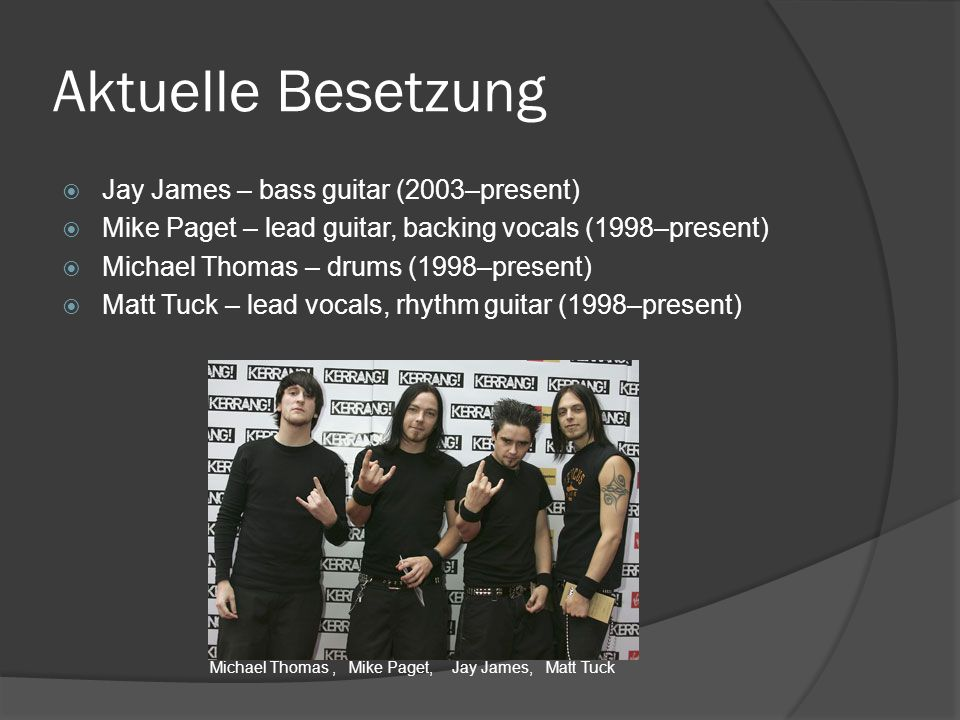 Aktuelle Besetzung  Jay James – bass guitar (2003–present)  Mike Paget – lead guitar, backing vocals (1998–present)  Michael Thomas – drums (1998–present)  Matt Tuck – lead vocals, rhythm guitar (1998–present) Michael Thomas, Mike Paget, Jay James, Matt Tuck