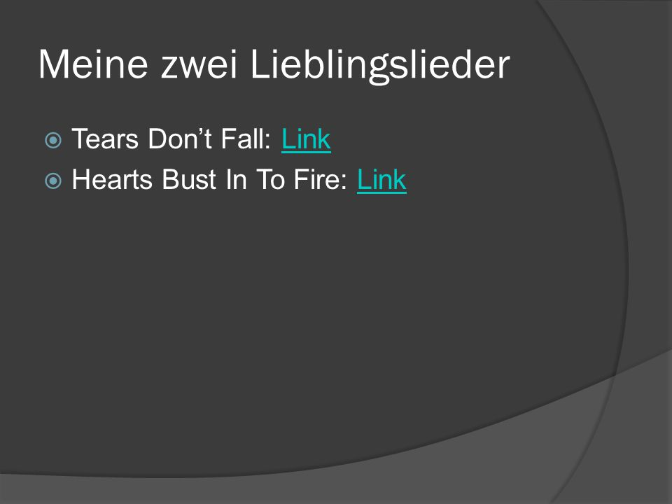 Meine zwei Lieblingslieder  Tears Don't Fall: LinkLink  Hearts Bust In To Fire: LinkLink