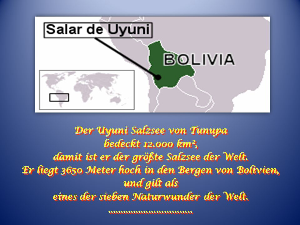 The Uyuni salt lake of Tunupa, covers 12.000 km², making it the biggest salt lake in the world. It is located 3.650 metros up in the mountains of Boli