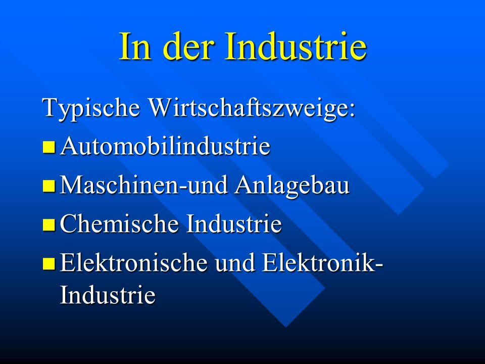 In der Industrie Typische Wirtschaftszweige: Automobilindustrie Automobilindustrie Maschinen-und Maschinen-und Anlagebau Chemische Chemische Industrie