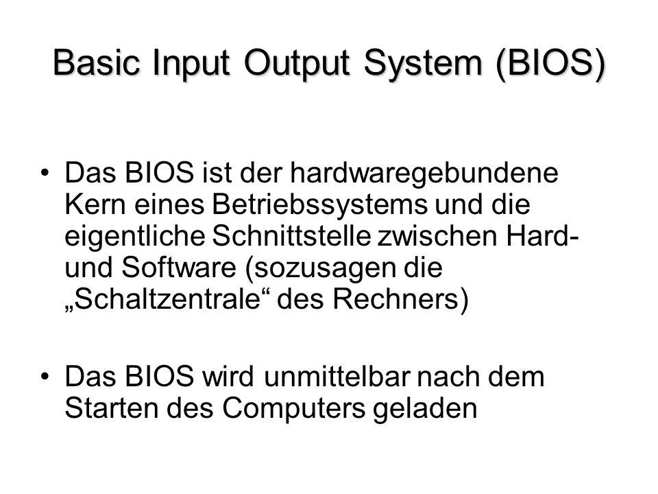 Basic Input Output System (BIOS) Das BIOS ist der hardwaregebundene Kern eines Betriebssystems und die eigentliche Schnittstelle zwischen Hard- und So
