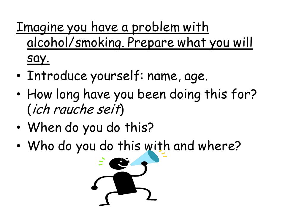 Imagine you have a problem with alcohol/smoking. Prepare what you will say. Introduce yourself: name, age. How long have you been doing this for? (ich