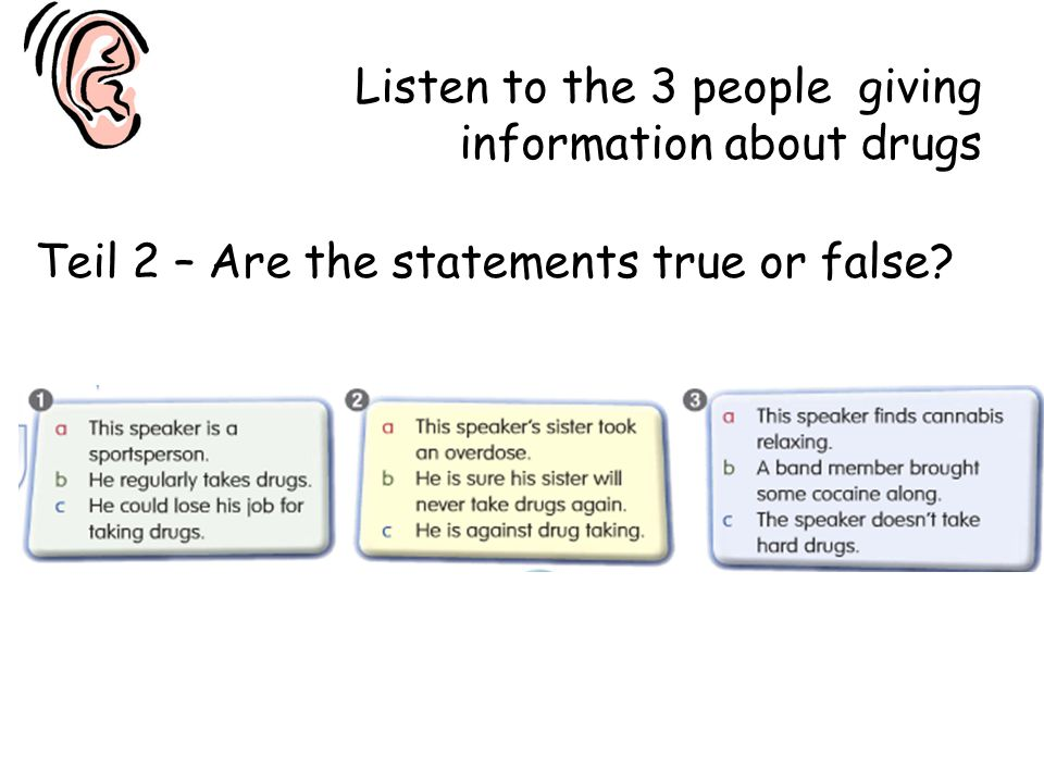 Teil 2 – Are the statements true or false? Listen to the 3 people giving information about drugs