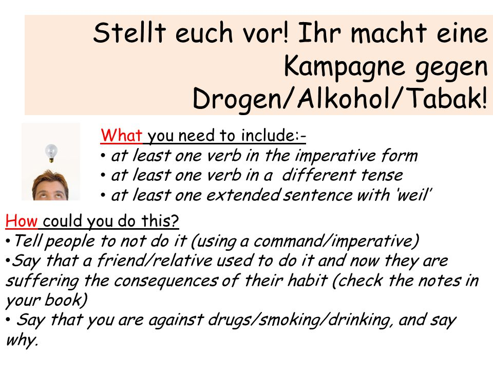 Stellt euch vor! Ihr macht eine Kampagne gegen Drogen/Alkohol/Tabak! What you need to include:- at least one verb in the imperative form at least one