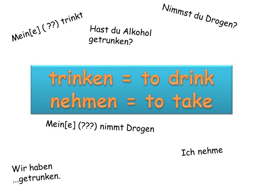 Mein[e] ( ??) trinkt Ich nehme Wir haben...getrunken. Nimmst du Drogen? Mein[e] (???) nimmt Drogen Hast du Alkohol getrunken?