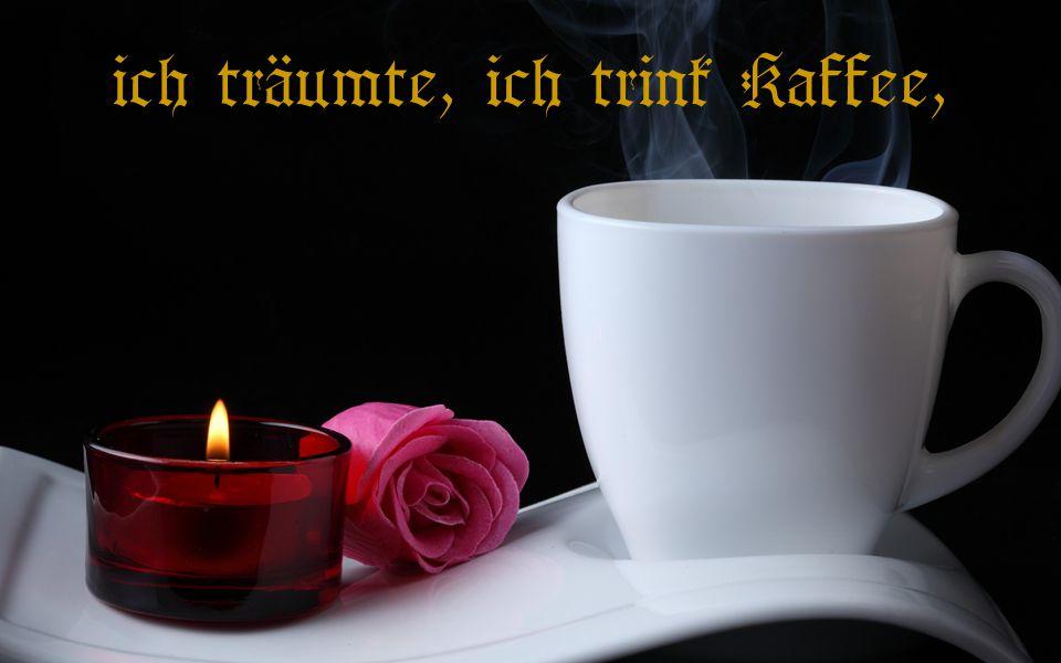 """"""" ich träumte, ich trink Kaffee,"""