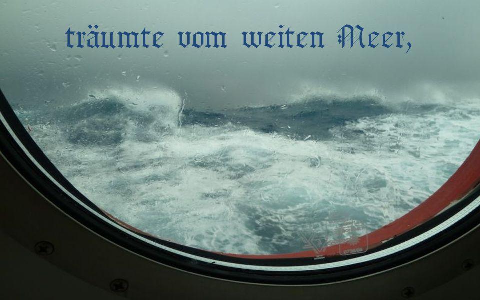 träumte vom weiten Meer,