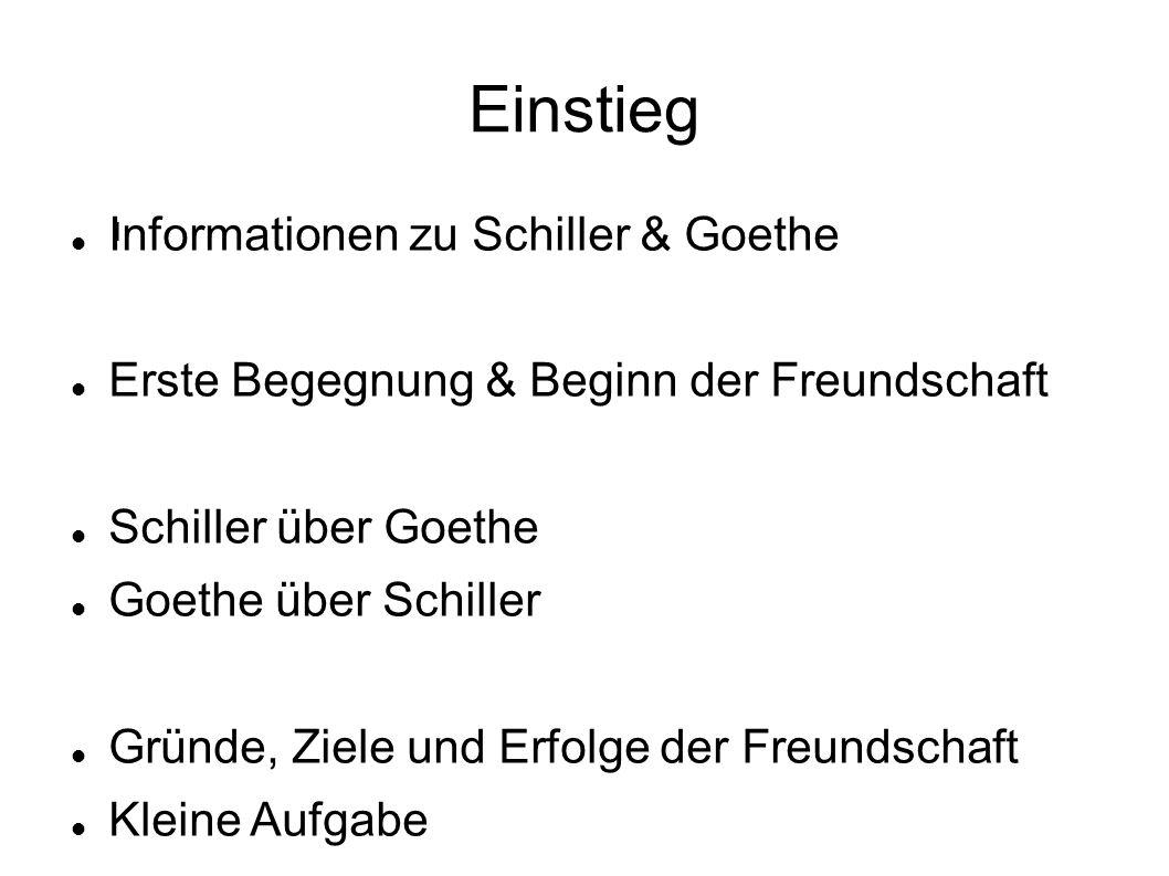 Einstieg l Informationen zu Schiller & Goethe Erste Begegnung & Beginn der Freundschaft Schiller über Goethe Goethe über Schiller Gründe, Ziele und Er
