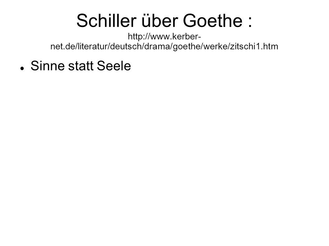 Schiller über Goethe : http://www.kerber- net.de/literatur/deutsch/drama/goethe/werke/zitschi1.htm Sinne statt Seele