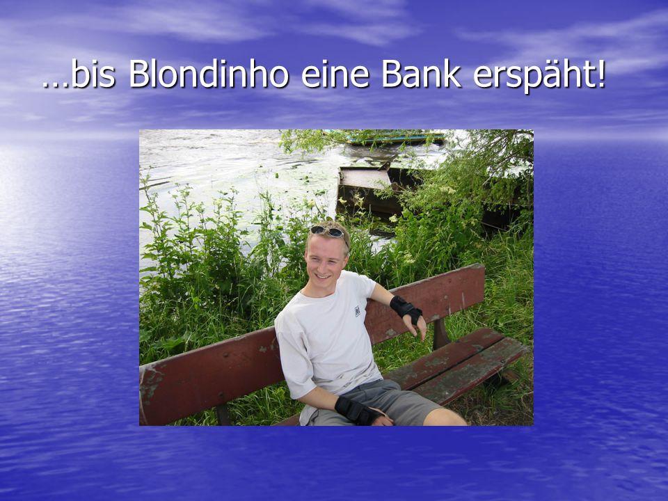 …bis Blondinho eine Bank erspäht!