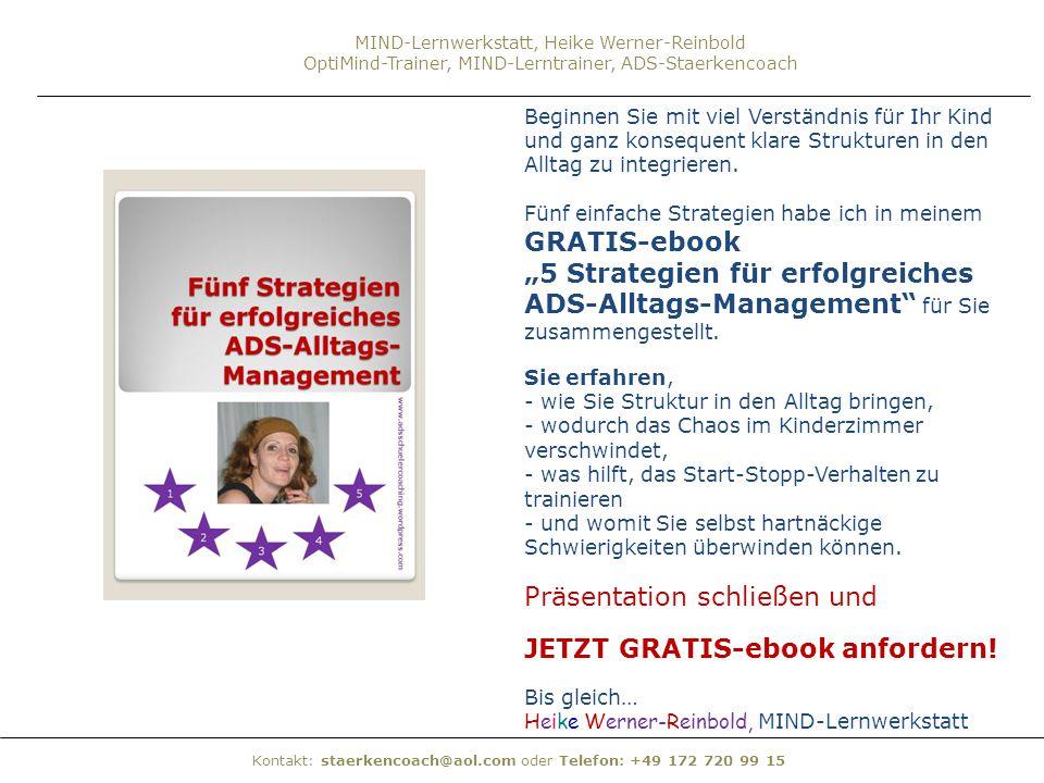 Kontakt: staerkencoach@aol.com oder Telefon: +49 172 720 99 15 MIND-Lernwerkstatt, Heike Werner-Reinbold OptiMind-Trainer, MIND-Lerntrainer, ADS-Staer