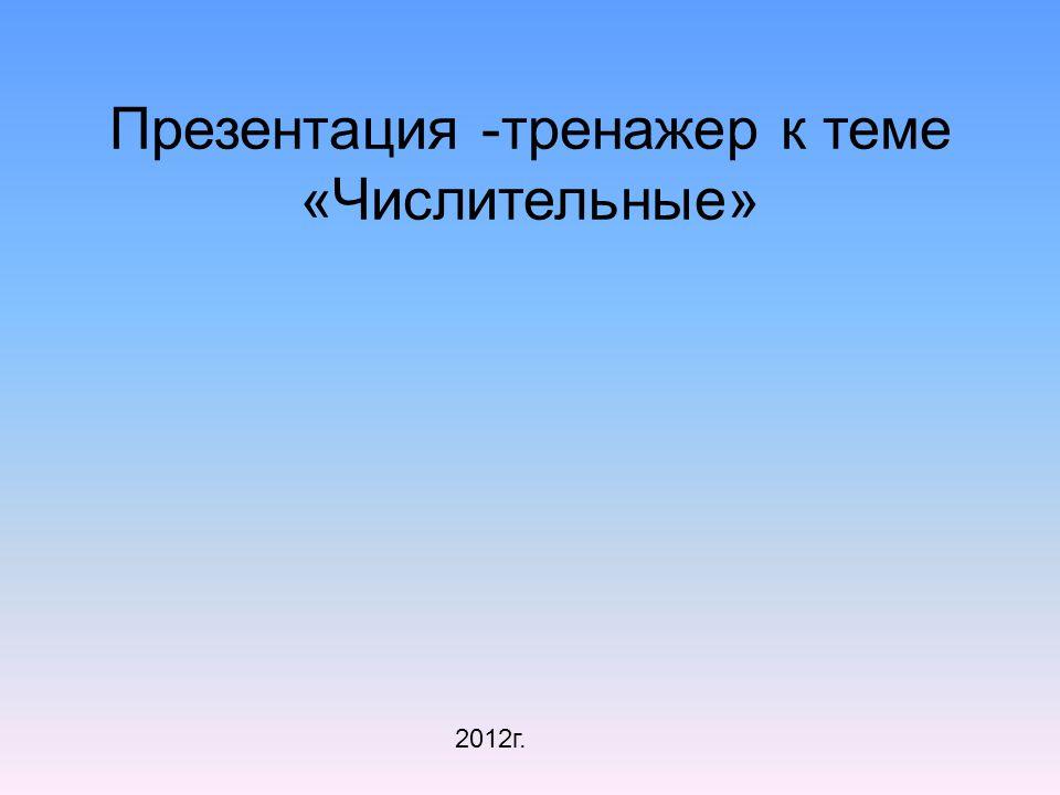 Презентация -тренажер к теме «Числительные» 2012г.