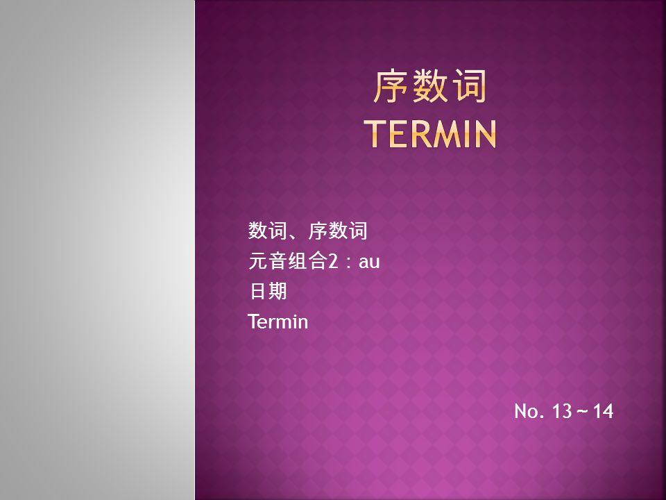 数词、序数词 元音组合 2 : au 日期 Termin No. 13 ~ 14