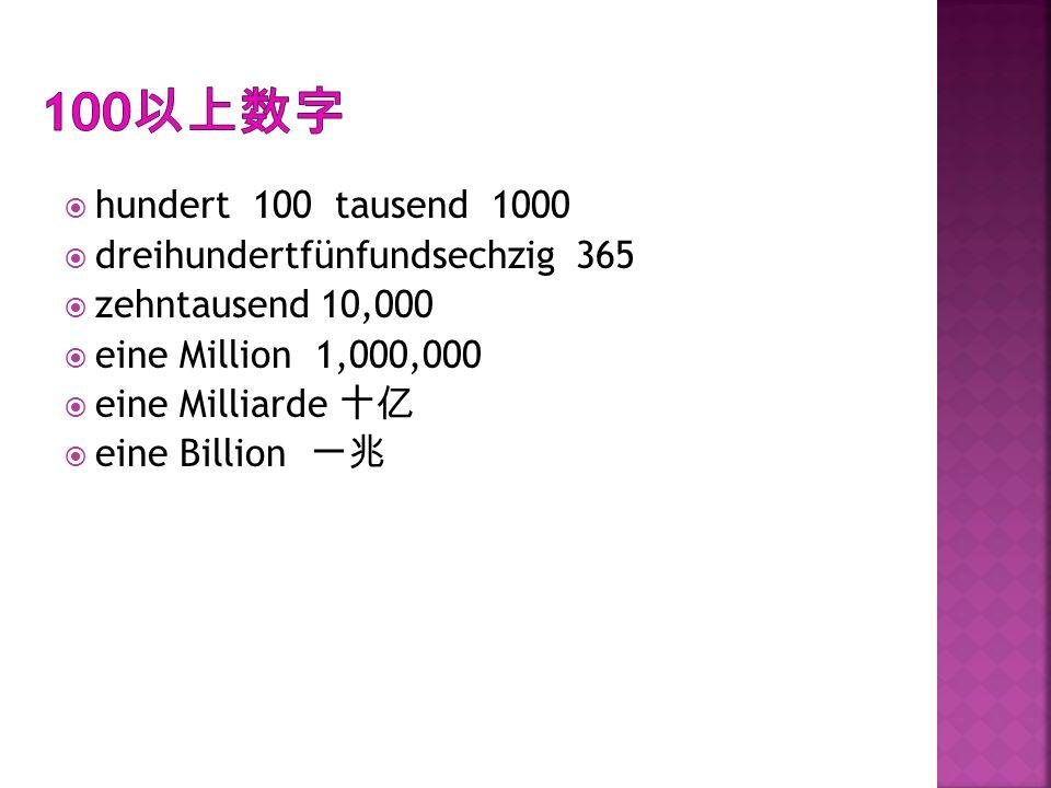  hundert 100 tausend 1000  dreihundertfünfundsechzig 365  zehntausend 10,000  eine Million 1,000,000  eine Milliarde 十亿  eine Billion 一兆