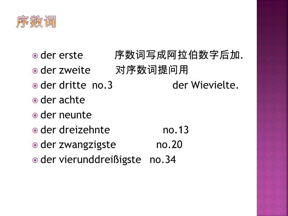  der erste 序数词写成阿拉伯数字后加.  der zweite 对序数词提问用  der dritte no.3 der Wievielte.  der achte  der neunte  der dreizehnte no.13  der zwangzigste no.2