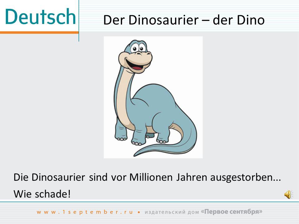 Der Dinosaurier – der Dino Die Dinosaurier sind vor Millionen Jahren ausgestorben... Wie schade!