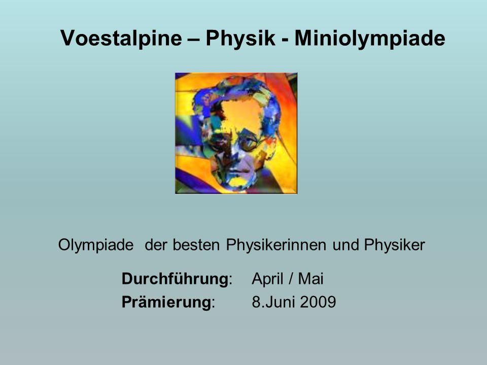 Olympiade der besten Physikerinnen und Physiker Durchführung: April / Mai Prämierung: 8.Juni 2009 Voestalpine – Physik - Miniolympiade