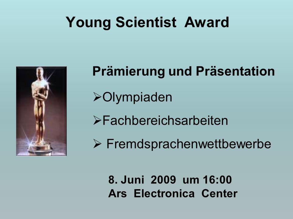 Prämierung und Präsentation  Olympiaden  Fachbereichsarbeiten  Fremdsprachenwettbewerbe Young Scientist Award 8. Juni 2009 um 16:00 Ars Electronica
