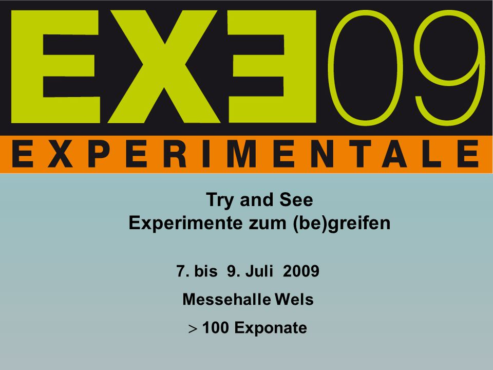 7. bis 9. Juli 2009 Messehalle Wels  100 Exponate Try and See Experimente zum (be)greifen