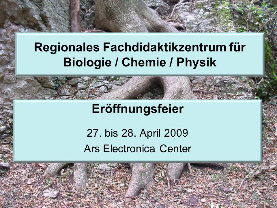 Eröffnungsfeier 27. bis 28. April 2009 Ars Electronica Center Regionales Fachdidaktikzentrum für Biologie / Chemie / Physik