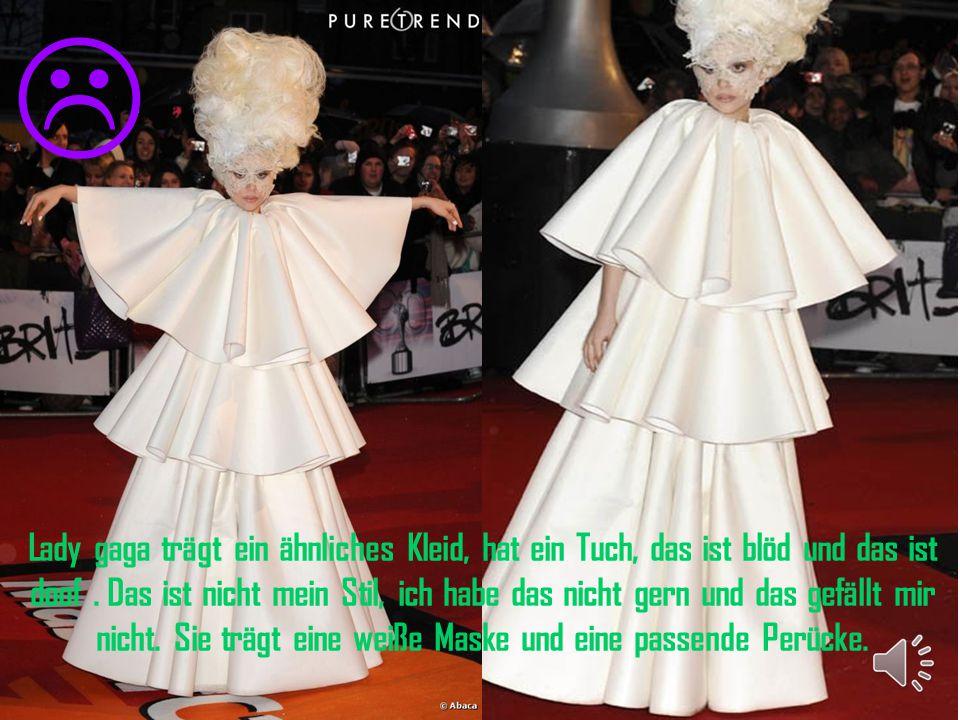 Lady gaga trägt ein ähnliches Kleid, hat ein Tuch, das ist blöd und das ist doof.