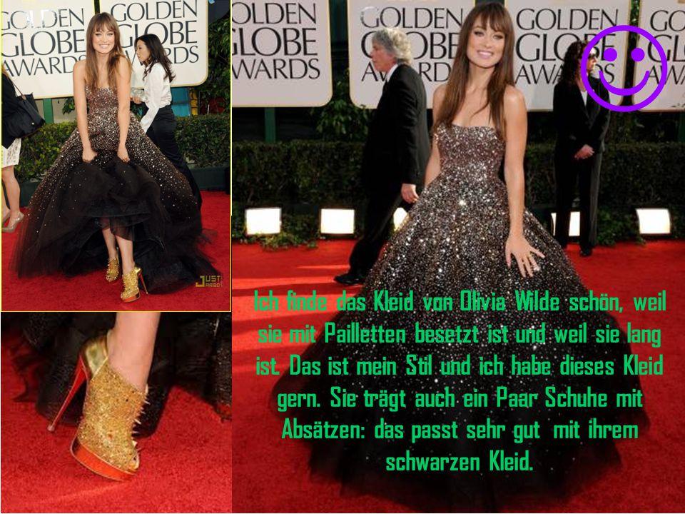 Ich finde das Kleid von Olivia Wilde schön, weil sie mit Pailletten besetzt ist und weil sie lang ist.