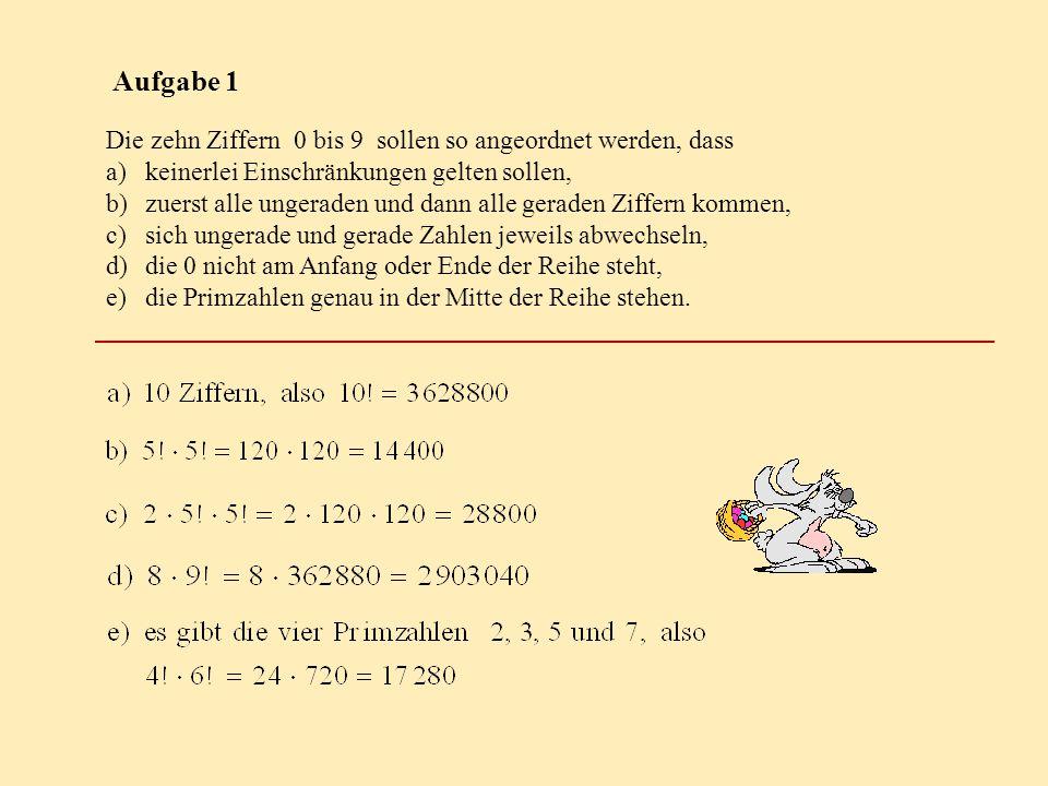 Aufgabe 1 Die zehn Ziffern 0 bis 9 sollen so angeordnet werden, dass a)keinerlei Einschränkungen gelten sollen, b)zuerst alle ungeraden und dann alle