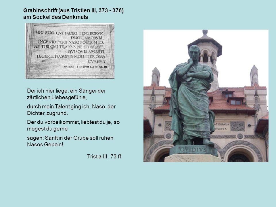 Grabinschrift (aus Tristien III, 373 - 376) am Sockel des Denkmals Der ich hier liege, ein Sänger der zärtlichen Liebesgefühle, durch mein Talent ging