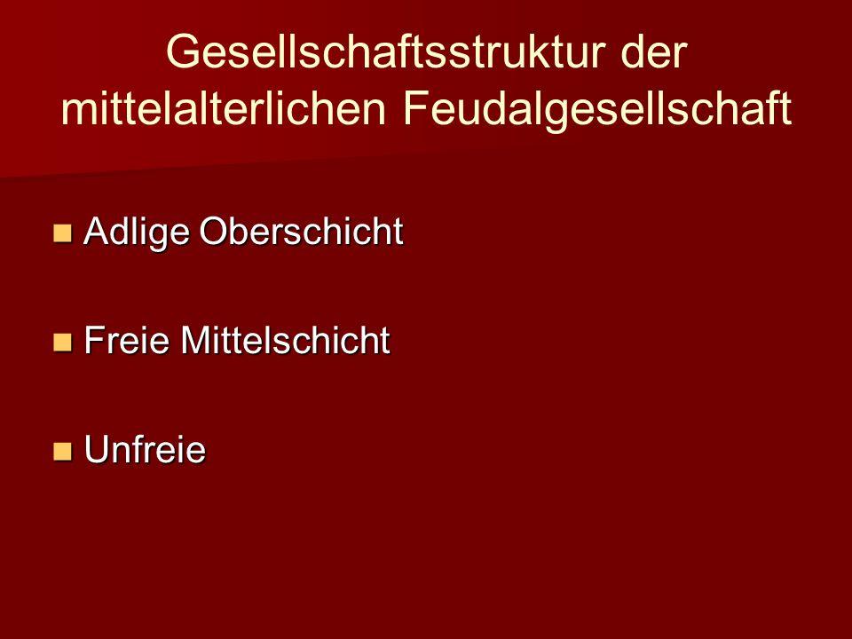 Gesellschaftsstruktur der mittelalterlichen Feudalgesellschaft Adlige Oberschicht Adlige Oberschicht Freie Mittelschicht Freie Mittelschicht Unfreie Unfreie