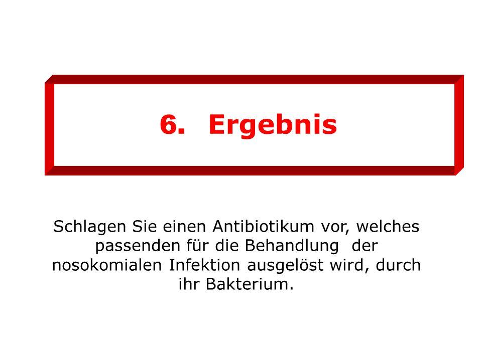 6. Ergebnis Schlagen Sie einen Antibiotikum vor, welches passenden für die Behandlung der nosokomialen Infektion ausgelöst wird, durch ihr Bakterium.