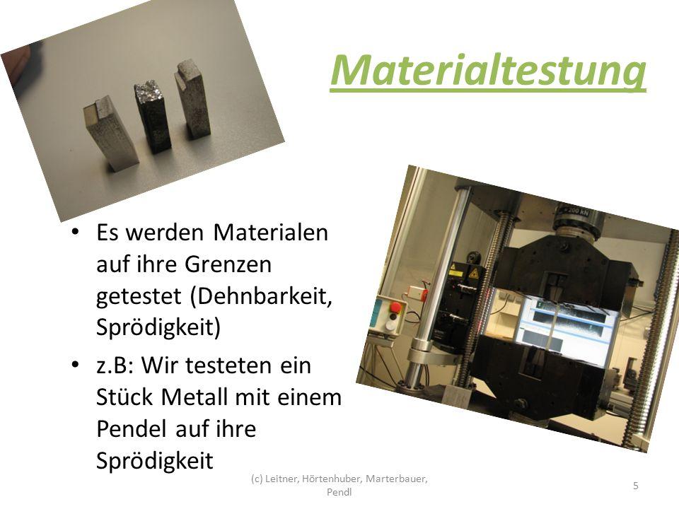 Materialtestung Es werden Materialen auf ihre Grenzen getestet (Dehnbarkeit, Sprödigkeit) z.B: Wir testeten ein Stück Metall mit einem Pendel auf ihre Sprödigkeit 5 (c) Leitner, Hörtenhuber, Marterbauer, Pendl
