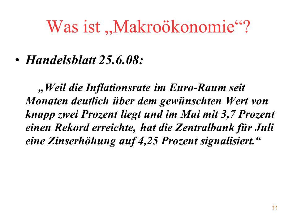 """11 Was ist """"Makroökonomie""""? Handelsblatt 25.6.08: """"Weil die Inflationsrate im Euro-Raum seit Monaten deutlich über dem gewünschten Wert von knapp zwei"""