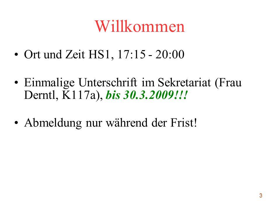 3 Willkommen Ort und Zeit HS1, 17:15 - 20:00 Einmalige Unterschrift im Sekretariat (Frau Derntl, K117a), bis 30.3.2009!!! Abmeldung nur während der Fr