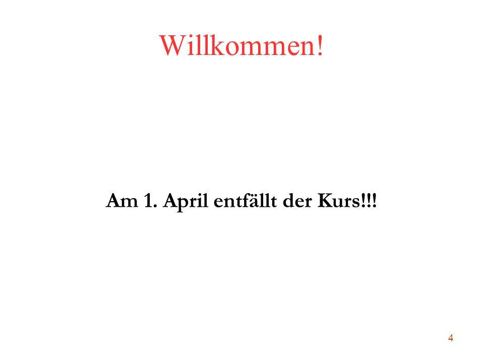 4 Willkommen! Am 1. April entfällt der Kurs!!!