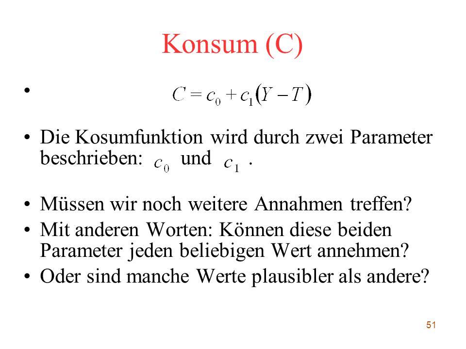 51 Konsum (C) Die Kosumfunktion wird durch zwei Parameter beschrieben: und. Müssen wir noch weitere Annahmen treffen? Mit anderen Worten: Können dies