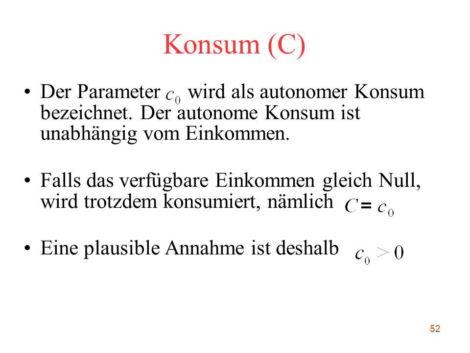 52 Konsum (C) Der Parameter wird als autonomer Konsum bezeichnet. Der autonome Konsum ist unabhängig vom Einkommen. Falls das verfügbare Einkommen gl