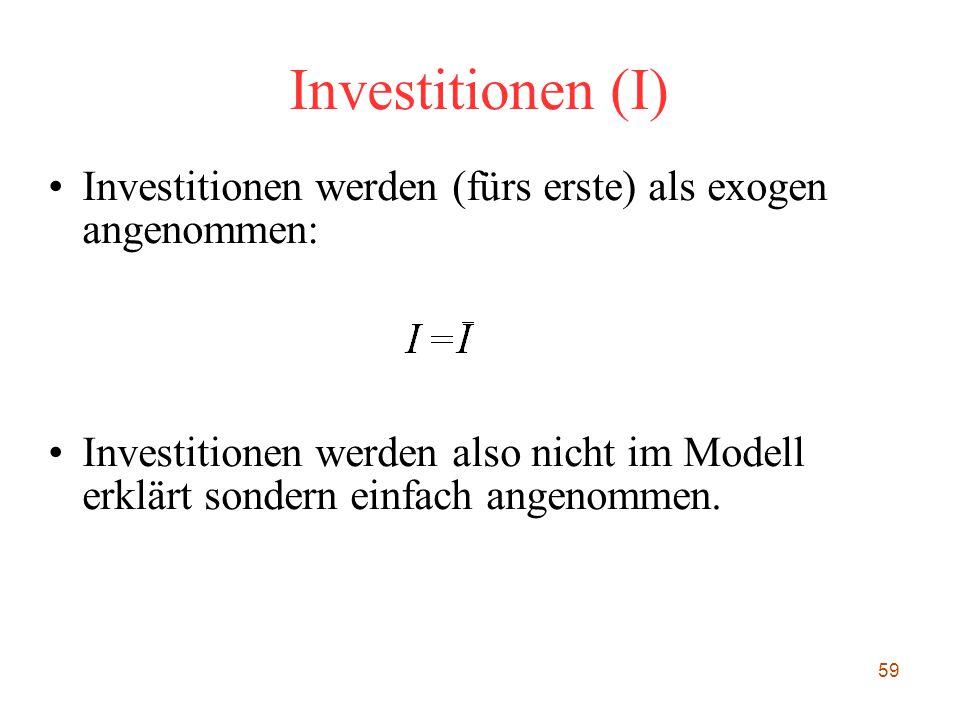 59 Investitionen (I) Investitionen werden (fürs erste) als exogen angenommen: Investitionen werden also nicht im Modell erklärt sondern einfach angen
