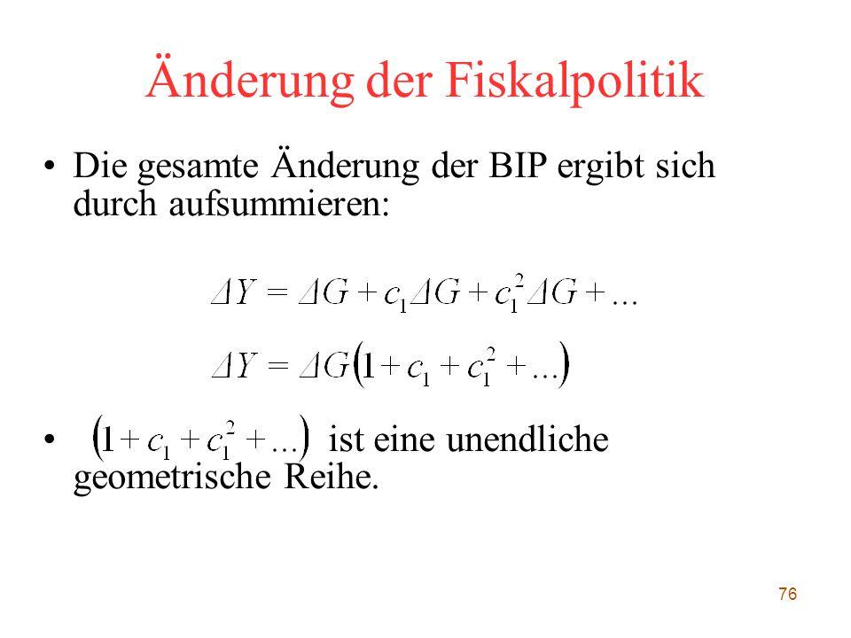 76 Änderung der Fiskalpolitik Die gesamte Änderung der BIP ergibt sich durch aufsummieren: ist eine unendliche geometrische Reihe.