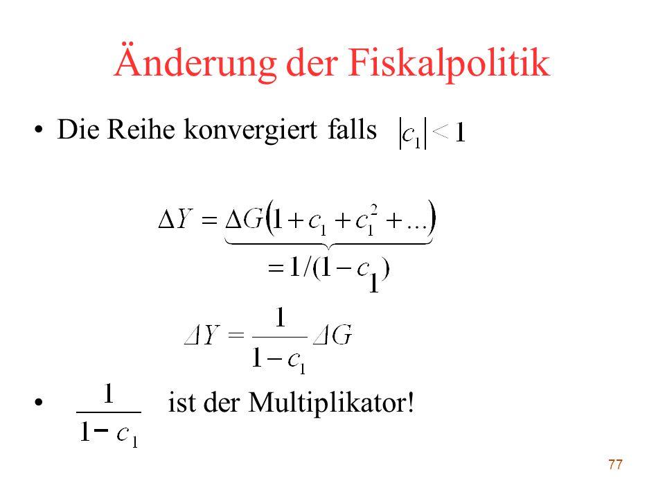 77 Änderung der Fiskalpolitik Die Reihe konvergiert falls ist der Multiplikator!