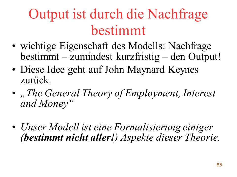 85 Output ist durch die Nachfrage bestimmt wichtige Eigenschaft des Modells: Nachfrage bestimmt – zumindest kurzfristig – den Output! Diese Idee geht