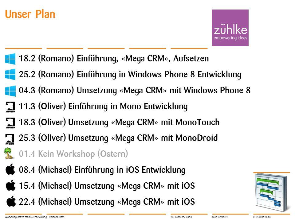 © Zühlke 2013 Unser Plan 18.2 (Romano) Einführung, «Mega CRM», Aufsetzen 25.2 (Romano) Einführung in Windows Phone 8 Entwicklung 04.3 (Romano) Umsetzung «Mega CRM» mit Windows Phone 8 11.3 (Oliver) Einführung in Mono Entwicklung 18.3 (Oliver) Umsetzung «Mega CRM» mit MonoTouch 25.3 (Oliver) Umsetzung «Mega CRM» mit MonoDroid 01.4 Kein Workshop (Ostern) 08.4 (Michael) Einführung in iOS Entwicklung 15.4 (Michael) Umsetzung «Mega CRM» mit iOS 22.4 (Michael) Umsetzung «Mega CRM» mit iOS Workshop native mobile Entwicklung | Romano Roth18.