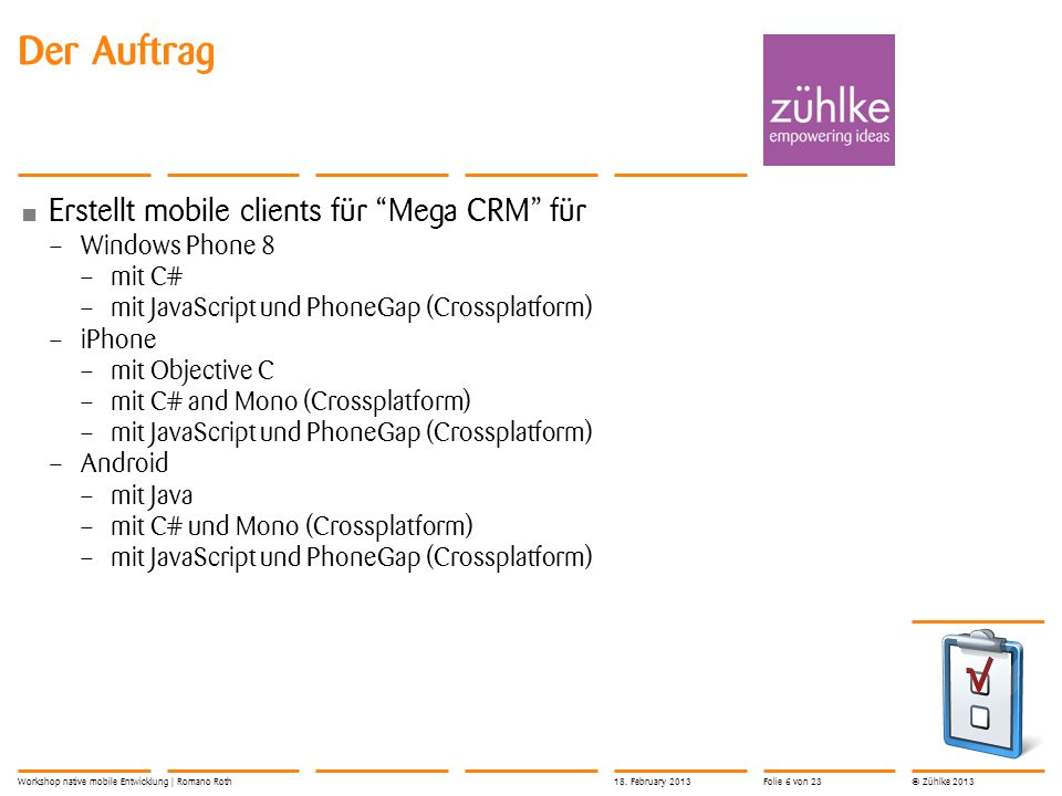 "© Zühlke 2013 Der Auftrag Erstellt mobile clients für ""Mega CRM"" für – Windows Phone 8 – mit C# – mit JavaScript und PhoneGap (Crossplatform) – iPhone"