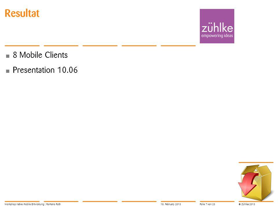 © Zühlke 2013 Resultat 8 Mobile Clients Presentation 10.06 Workshop native mobile Entwicklung | Romano Roth18.