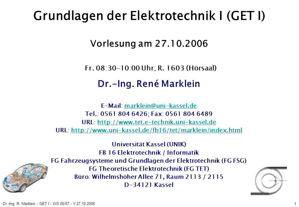Dr.-Ing. R. Marklein - GET I - WS 06/07 - V 27.10.2006 1 Grundlagen der Elektrotechnik I (GET I) Vorlesung am 27.10.2006 Fr. 08:30-10:00 Uhr; R. 1603
