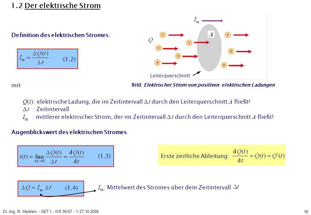 Dr.-Ing. R. Marklein - GET I - WS 06/07 - V 27.10.2006 18 1.2 Der elektrische Strom Definition des elektrischen Stromes: Q(t) : elektrische Ladung, di