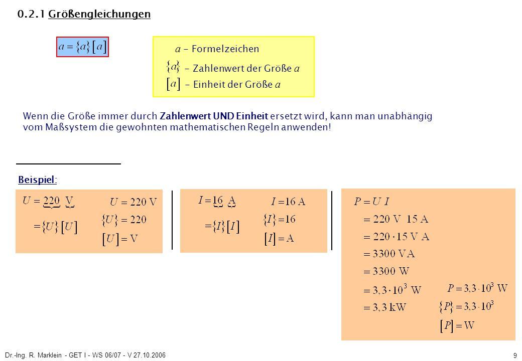 Dr.-Ing. R. Marklein - GET I - WS 06/07 - V 27.10.2006 9 0.2.1 Größengleichungen a - Formelzeichen - Zahlenwert der Größe a Wenn die Größe immer durch