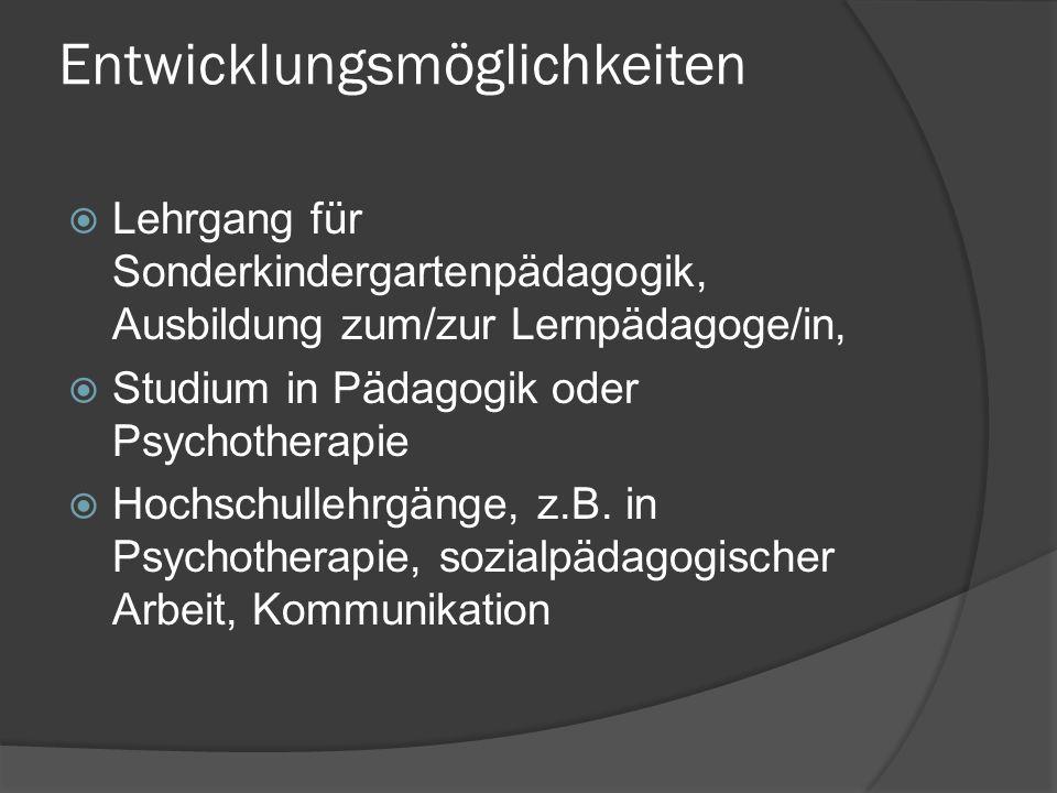 Entwicklungsmöglichkeiten  Lehrgang für Sonderkindergartenpädagogik, Ausbildung zum/zur Lernpädagoge/in,  Studium in Pädagogik oder Psychotherapie  Hochschullehrgänge, z.B.