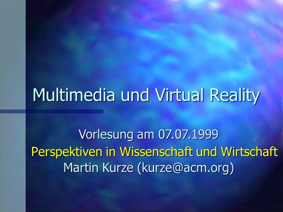 Multimedia und Virtual Reality Vorlesung am 07.07.1999 Martin Kurze (kurze@acm.org) Perspektiven in Wissenschaft und Wirtschaft